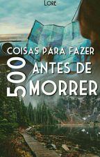 500 Coisas Para Fazer Antes De Morrer by LorePCarvalho