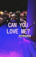 Can You Love Me? by gxrlstyles