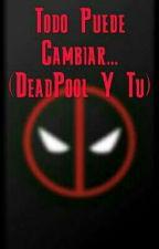 Todo Puede Cambiar (Deadpool Y Tu {EDITANDO}) (+15) by CreepyLemon69_7u7