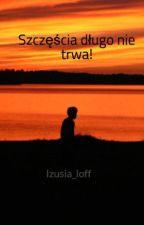 Szczęścia długo nie trwa! by Izusia_loff