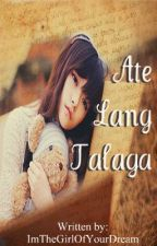 ATE LANG TALAGA  </3 ( SHORT STORY ) by ImTheGirlOfYourDream