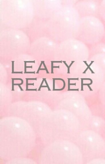 Leafy x Reader { DISCONTINUED }