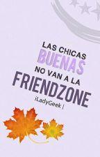 Las chicas buenas no van a la Friendzone |#2| by iLadyGeek