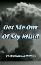 Get Me Out Of My Mind- A Collection Of Thoughts And Ideas by TheUnicornIsAKilljoy