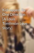 Kidnapped, By One Direction [A Louis Tomlinson Love Story] by TabiBooNS