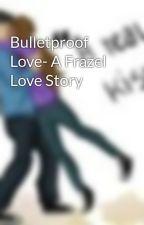 Bulletproof Love- A Frazel Love Story by frazellover1