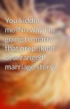 You kiddin me?No way I'm going to marry that prep!(kind of arranged marriage story) by girlnxtdoor