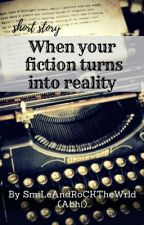 When your fiction turns into reality by SmiLeAndRoCKTheWrld