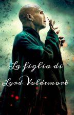 La Figlia Di Lord Voldemort  by GaiaMalfoy-Riddle
