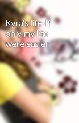 Kyra's life-If only my life were easier