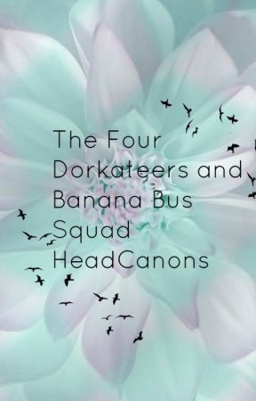 The Four Dorkateers and Banana Bus Squad HeadCanons. by _Death_Gamer_Girl