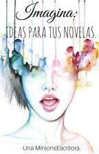 Imagina: Ideas para tu novela by UnaMinionsEscritora