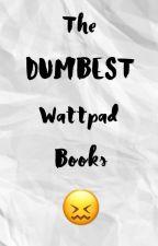 The DUMBEST Wattpad Books by NikaNova04