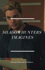 Shadowhunters  Imagines  by shadowhunterdoll