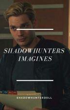 Shadowhunters  Imagines by shadowhunterdoll
