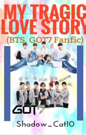 My Tragic Love Story (BTS, GOT7 Fanfic) -DISCONTINUED- by Shadow_Cat10