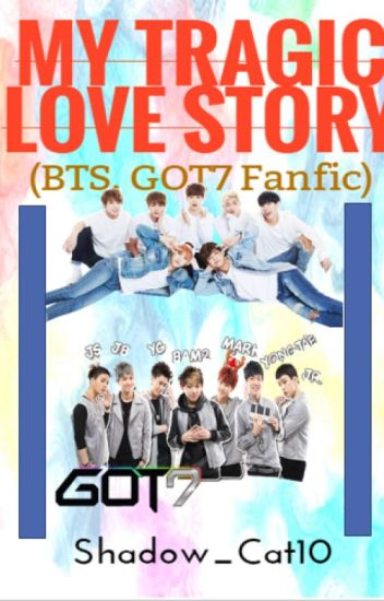 My Tragic Love Story (BTS, GOT7 Fanfic) -DISCONTINUED-