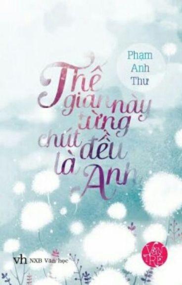 THẾ GIAN NÀY TỪNG CHÚT ĐỀU LÀ ANH - PHẠM ANH THƯ ( QUÁI VƯƠNG )