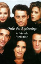 Only the Beginning: A Friends Fanfiction by The_Divine_Ms_M