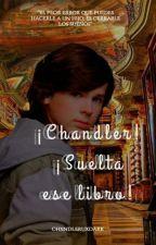 ¡Chandler!¡Suelta ese libro!  by chxndleruxdark