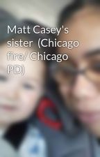 Matt Casey's sister  (Chicago fire/ Chicago PD) by DaliaGuzman3