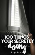 100 Things Your Secrectly Doing by BiqiBruhh