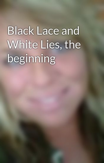 Black Lace and White Lies, the beginning