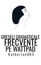 Greseli gramaticale frecvente pe wattpad by Katherine0K3
