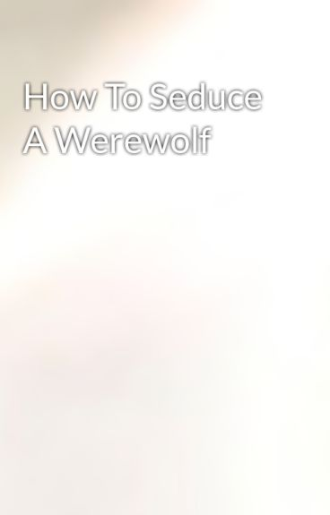 How To Seduce A Werewolf by monkogs12
