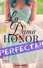 La Dama de Honor . . . ¡¿PERFECTA?! by Guerrera07