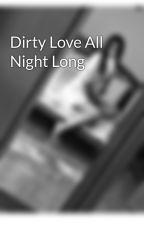 Dirty Love All Night Long by _midnight_princess_