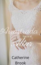 Arrastrada hacia el Altar (Casadas A La Fuerza #2) by cati31199