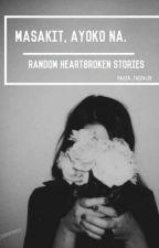 Masakit, Ayoko Na (Random Heartbroken Stories)  by Hazza_Faizal19
