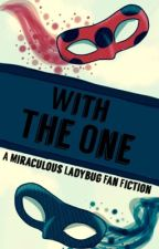 ~With The One~ {A Miraculous Ladybug FanFic} (ON HOLD UNTIL SEASON TWO COMES) by ToasterFromParis