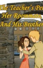 The Teacher's Pet, Her Roommate, and His Brother *Slow, Unpredictable Updates* by rossiegirl