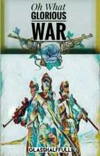 Oh What Glorious War by GlassHalfFull