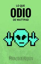 Lo Que Odio de Wattpad by BonjourLeRequin