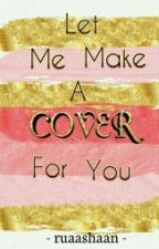 Let Me Make A Cover For You by sheeba_anjum