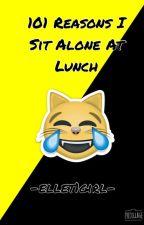 101 Reasons I Sit Alone At Lunch (semi hiatus) by -ellet1girl-