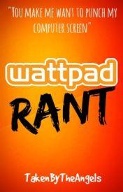 Wattpad Rant by TakenByTheAngels