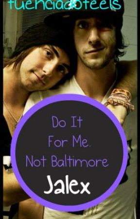Do It For Me. Not Baltimore. (Jalex) by FuenciadoFeels