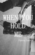When You Hold Me [Completed] by fannysalma