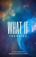What If Theories by misssmartstuff