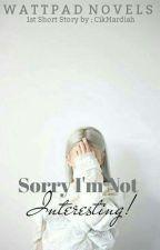 Sorry , I'm not interesting ! ✔ by CikMardiah