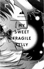 My Sweet Fragile Kelly ~Boyxboy~ [Full] by jilled