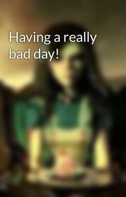 Having a really bad day!