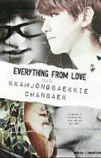 Everything From Love[Chanbaek] by kkamjongBaekkie