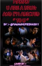 MANAN -U ARE A DRUG AND  I'M ADICTED 'TO U''  (FINISHED THIS BOOK) by mananhumesha3011