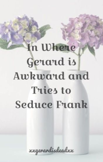 In Where Gerard Is Awkward And Tries To Seduce Frank