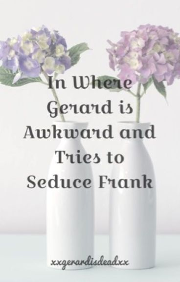In Where Gerard Is Awkward And Tries To Seduce Frank (Frerard)